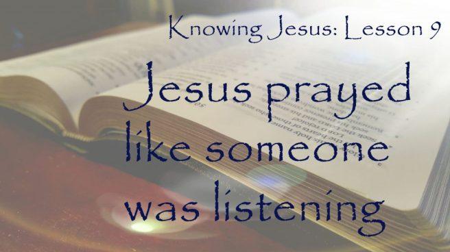 Knowing Jesus: Jesus prayed like someone was listening