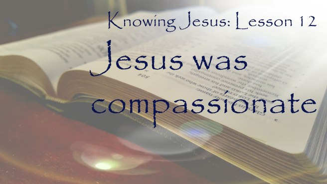 Knowing Jesus: Jesus was compassionate