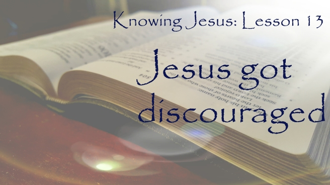 Knowing Jesus Lesson 13: Jesus got discouraged